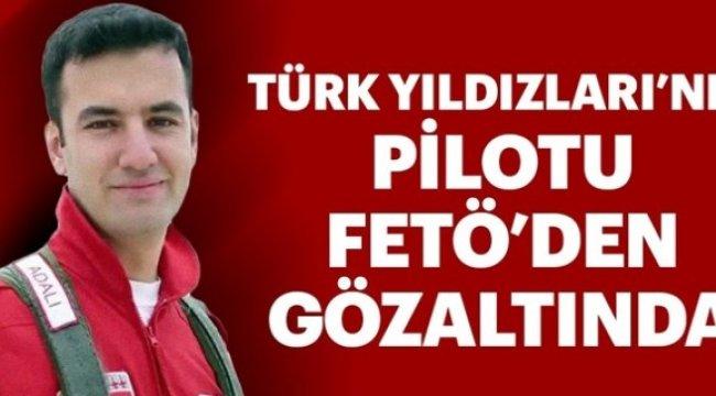 Türk Yıldızları'nın pilotu FETÖ'den gözaltında!