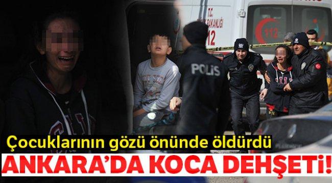 Ankara'da koca dehşeti... Çocuklarının gözü önünde öldürdü