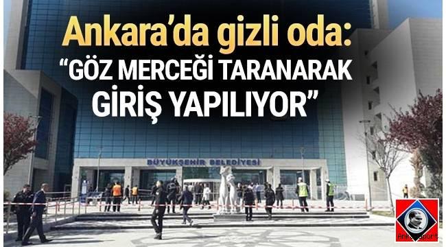 Ankara Büyükşehir Belediyesinin 12. katında göz merceği taranarak girilen gizli bir oda bulunduğu belirtildi.