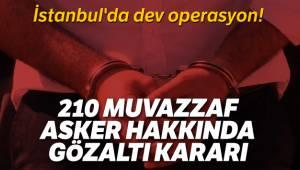 İstanbul'da dev operasyon! 210 muvazzaf asker hakkında gözaltı kararı